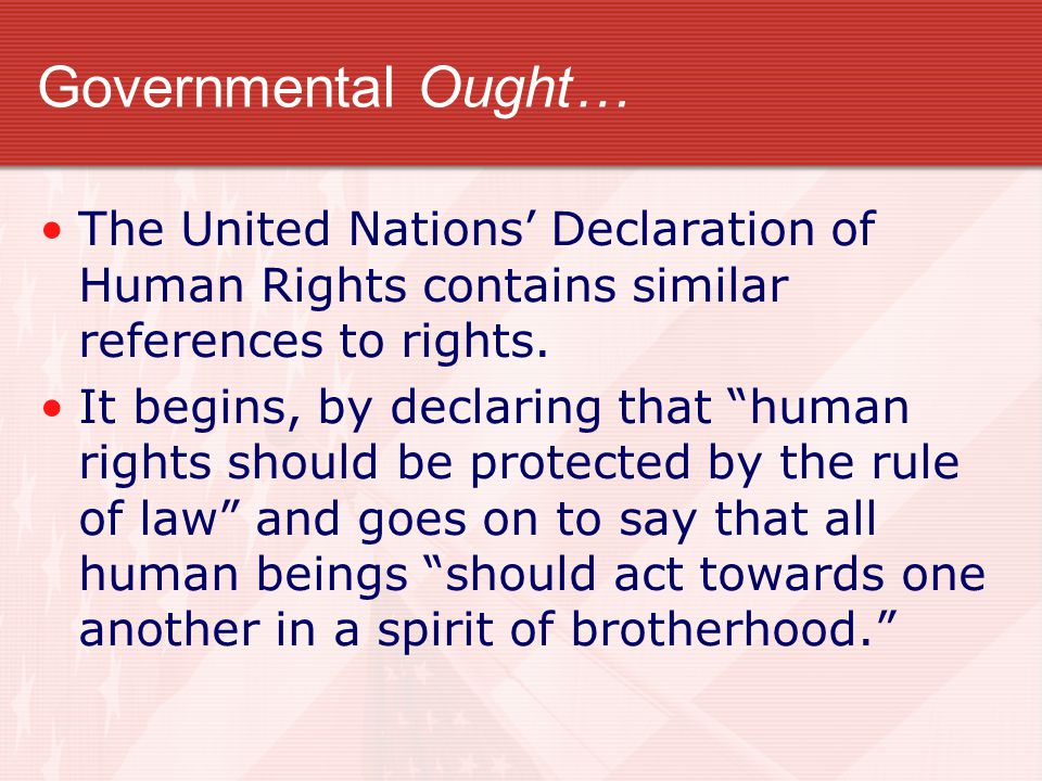 Governmental Ought… The United Nations' Declaration of Human Rights contains similar references to rights.