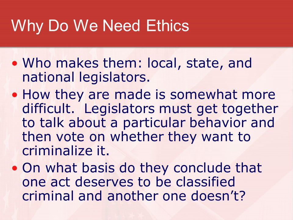 Why Do We Need Ethics Who makes them: local, state, and national legislators.