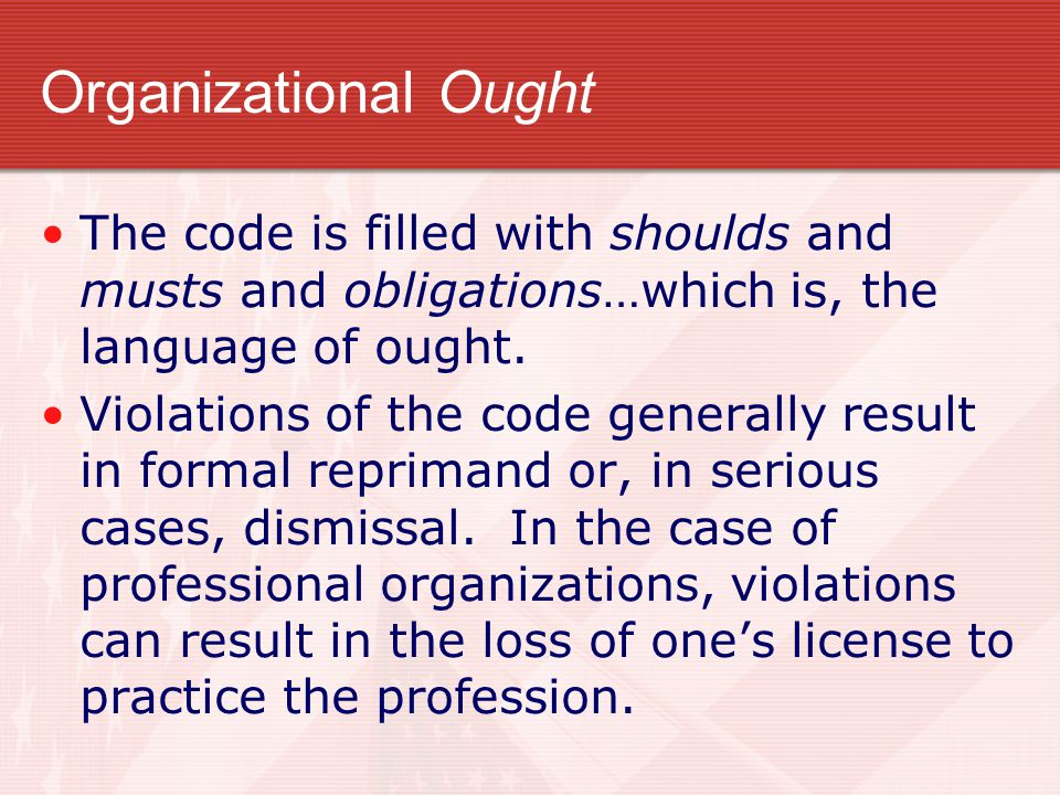 Organizational Ought The code is filled with shoulds and musts and obligations…which is, the language of ought.