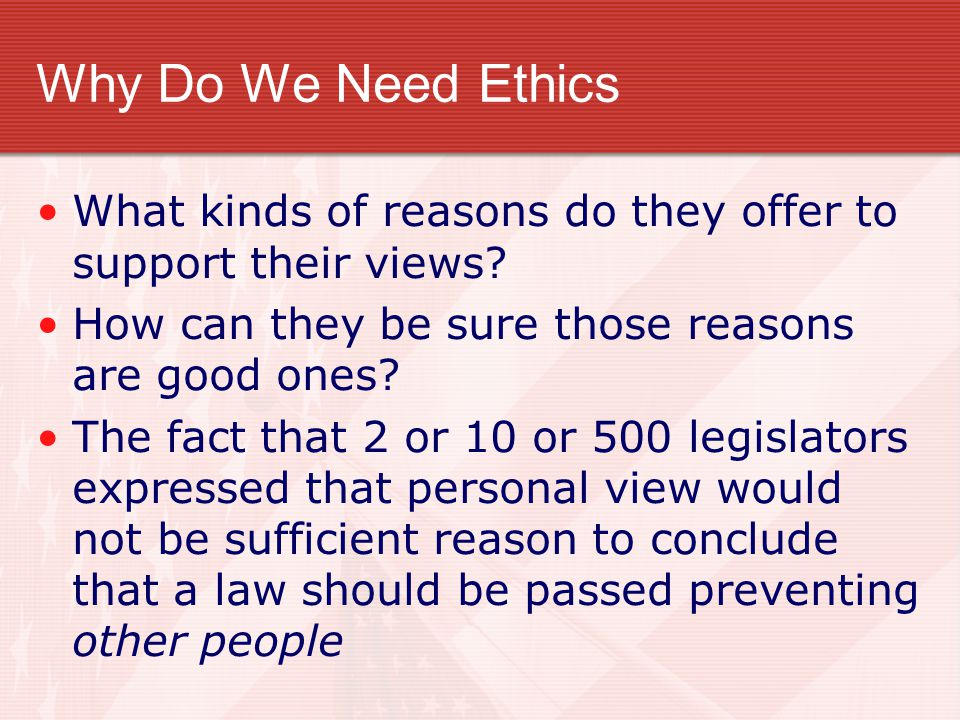 Why Do We Need Ethics What kinds of reasons do they offer to support their views How can they be sure those reasons are good ones