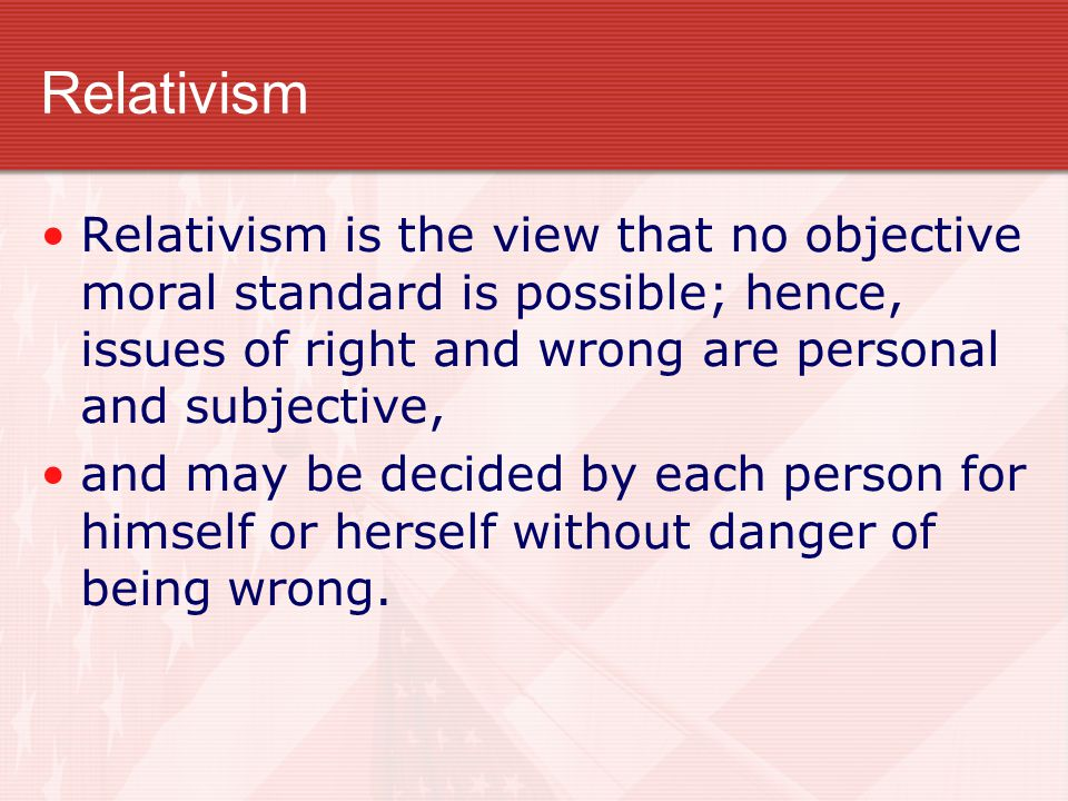 Relativism Relativism is the view that no objective moral standard is possible; hence, issues of right and wrong are personal and subjective,