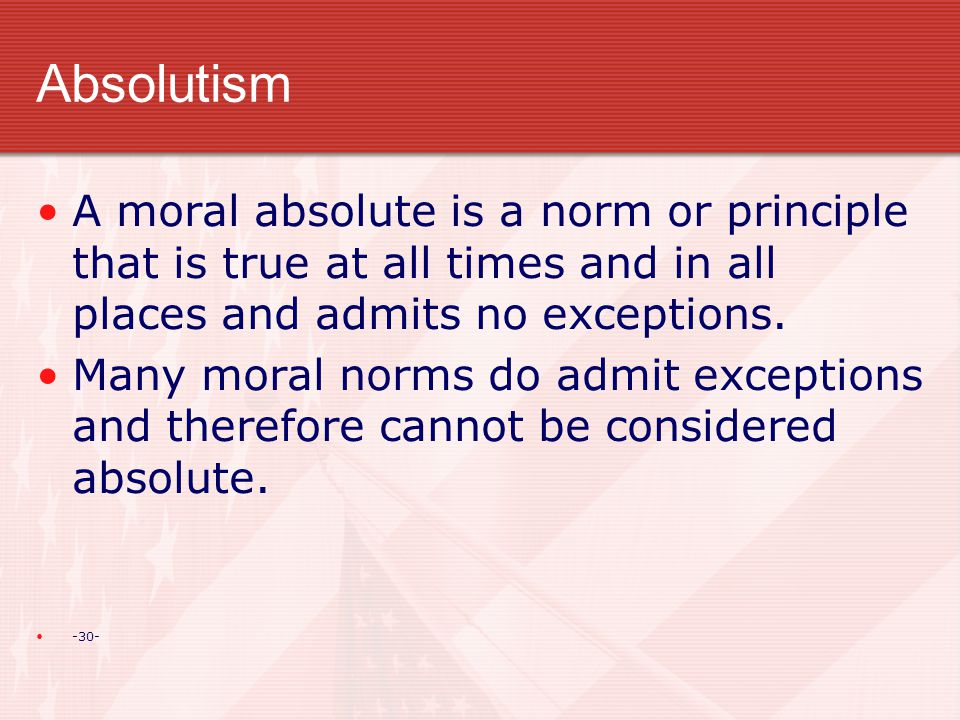 Absolutism A moral absolute is a norm or principle that is true at all times and in all places and admits no exceptions.