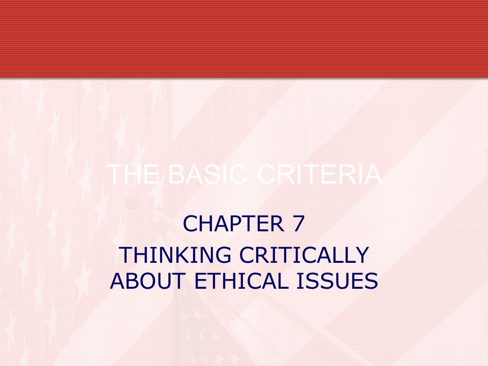 CHAPTER 7 THINKING CRITICALLY ABOUT ETHICAL ISSUES