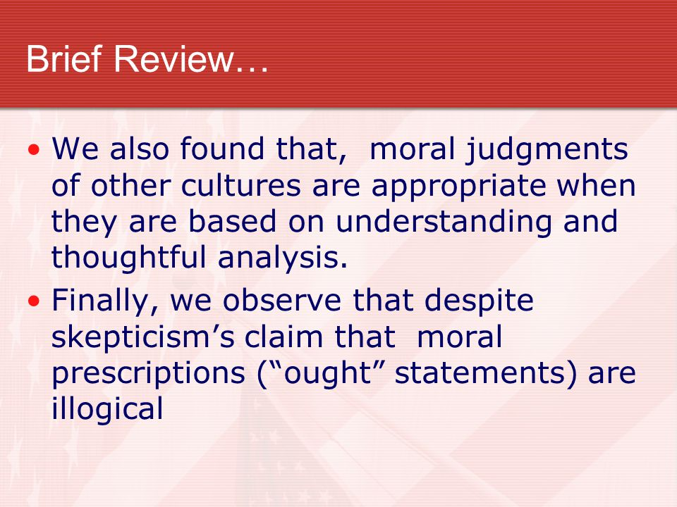 Brief Review… We also found that, moral judgments of other cultures are appropriate when they are based on understanding and thoughtful analysis.