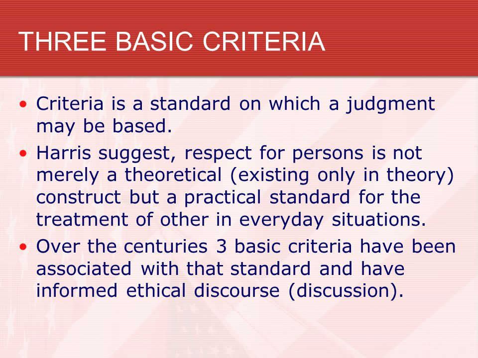 THREE BASIC CRITERIA Criteria is a standard on which a judgment may be based.
