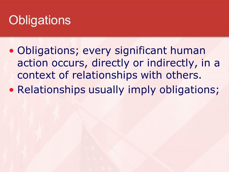 Obligations Obligations; every significant human action occurs, directly or indirectly, in a context of relationships with others.