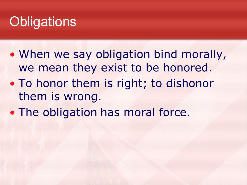 Obligations When we say obligation bind morally, we mean they exist to be honored. To honor them is right; to dishonor them is wrong.