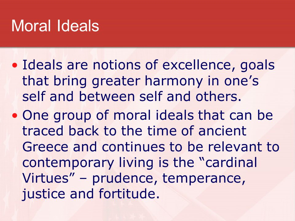 Moral Ideals Ideals are notions of excellence, goals that bring greater harmony in one's self and between self and others.