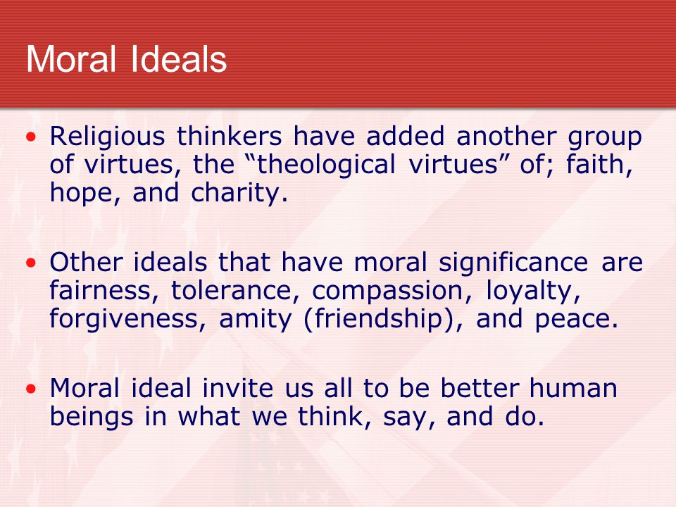Moral Ideals Religious thinkers have added another group of virtues, the theological virtues of; faith, hope, and charity.