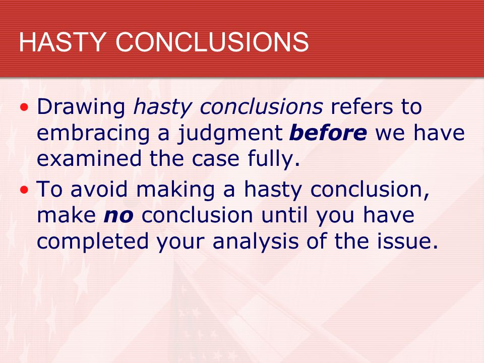 HASTY CONCLUSIONS Drawing hasty conclusions refers to embracing a judgment before we have examined the case fully.
