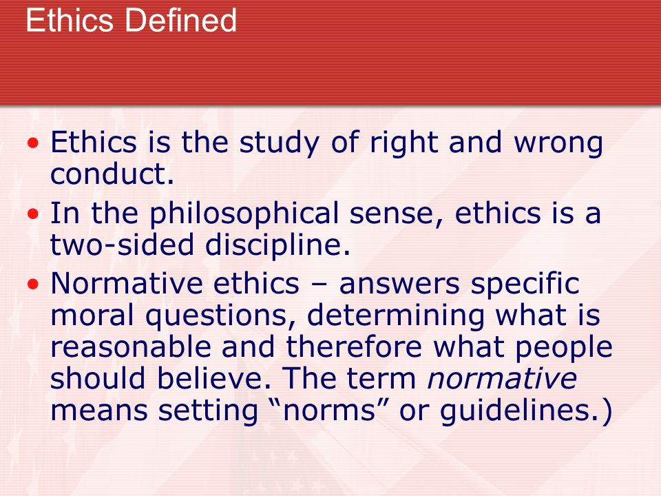 Ethics Defined Ethics is the study of right and wrong conduct.