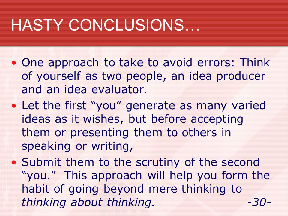HASTY CONCLUSIONS… One approach to take to avoid errors: Think of yourself as two people, an idea producer and an idea evaluator.