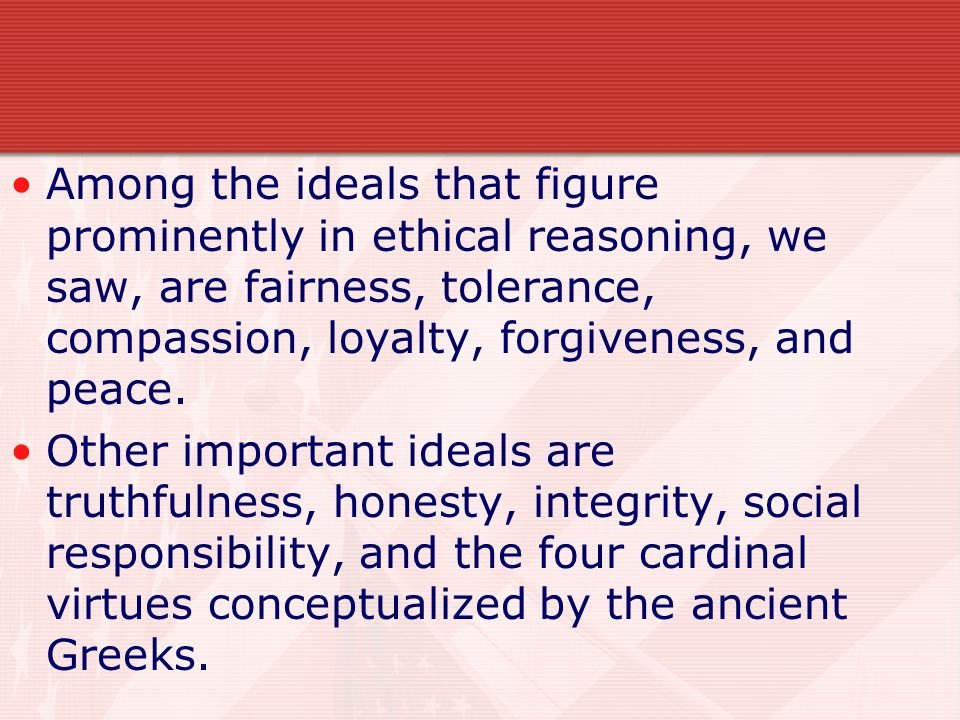 Among the ideals that figure prominently in ethical reasoning, we saw, are fairness, tolerance, compassion, loyalty, forgiveness, and peace.