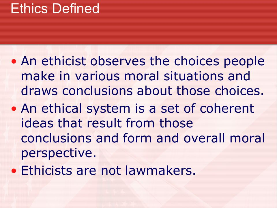 Ethics Defined An ethicist observes the choices people make in various moral situations and draws conclusions about those choices.