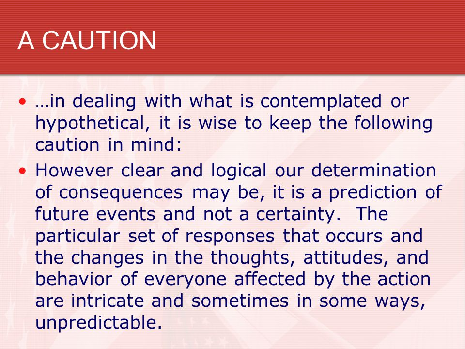 A CAUTION …in dealing with what is contemplated or hypothetical, it is wise to keep the following caution in mind: