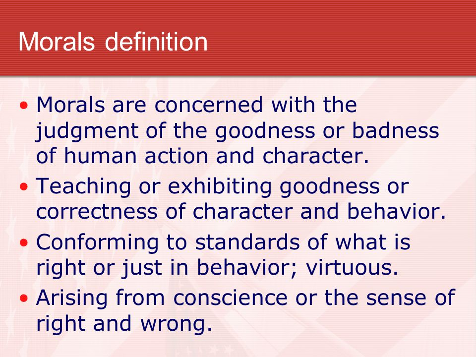 Morals definition Morals are concerned with the judgment of the goodness or badness of human action and character.