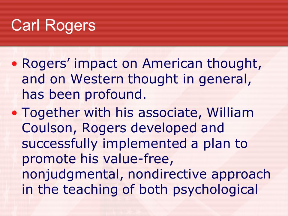 Carl Rogers Rogers' impact on American thought, and on Western thought in general, has been profound.