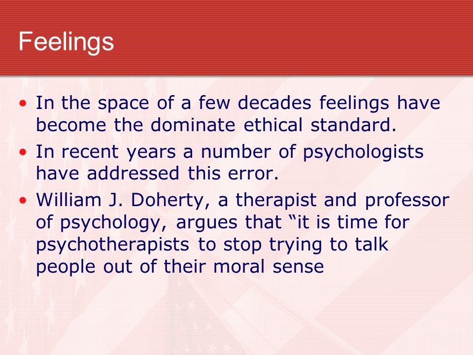 Feelings In the space of a few decades feelings have become the dominate ethical standard.