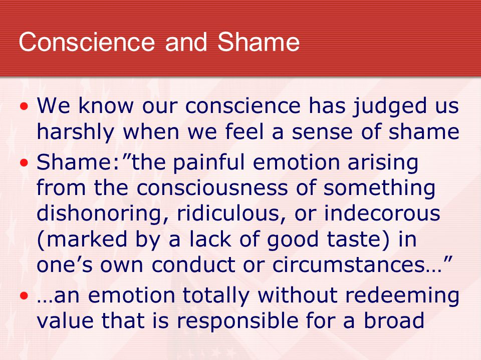 Conscience and Shame We know our conscience has judged us harshly when we feel a sense of shame.