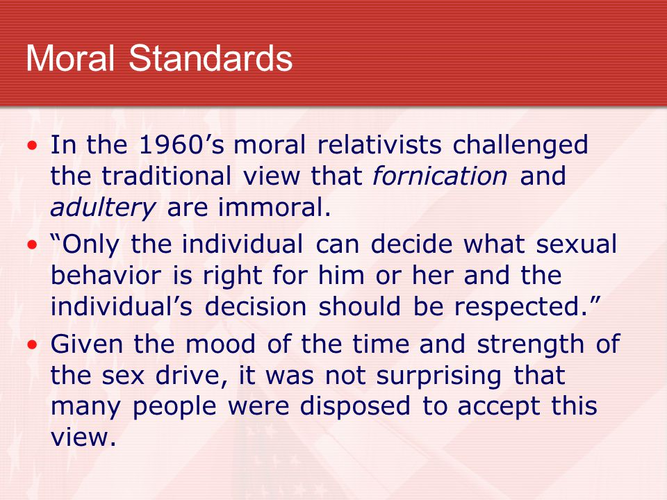 Moral Standards In the 1960's moral relativists challenged the traditional view that fornication and adultery are immoral.