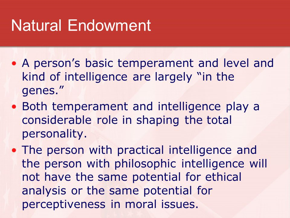 Natural Endowment A person's basic temperament and level and kind of intelligence are largely in the genes.