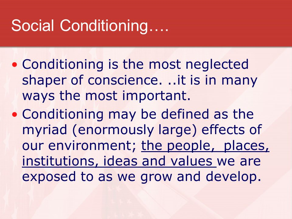 Social Conditioning…. Conditioning is the most neglected shaper of conscience. ..it is in many ways the most important.