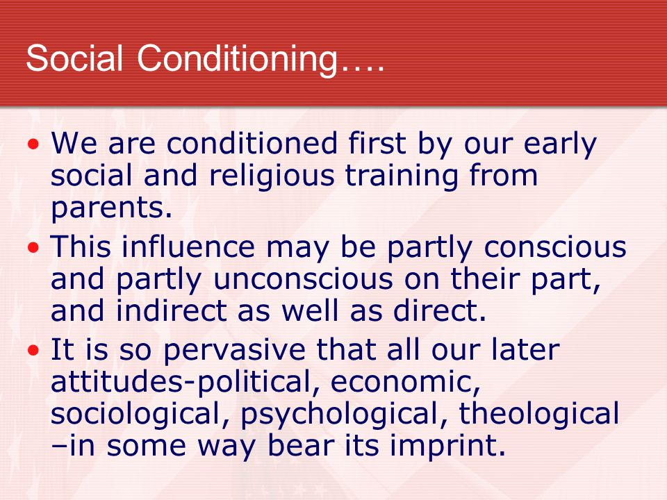 Social Conditioning…. We are conditioned first by our early social and religious training from parents.