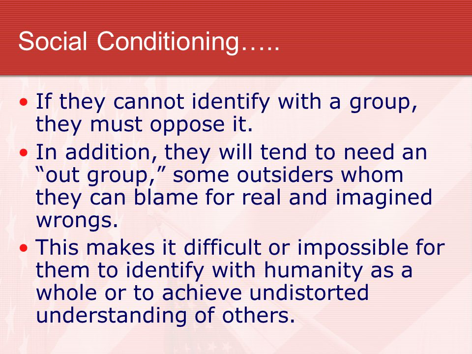 Social Conditioning….. If they cannot identify with a group, they must oppose it.