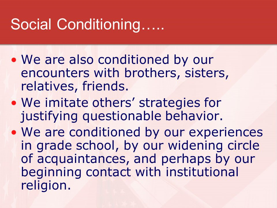Social Conditioning….. We are also conditioned by our encounters with brothers, sisters, relatives, friends.