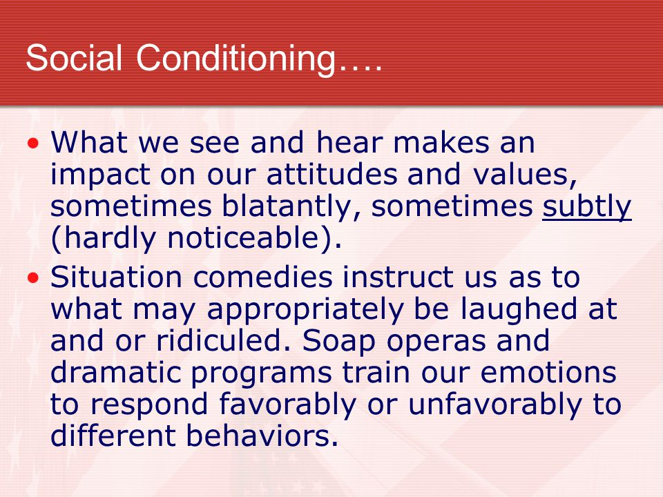 Social Conditioning…. What we see and hear makes an impact on our attitudes and values, sometimes blatantly, sometimes subtly (hardly noticeable).