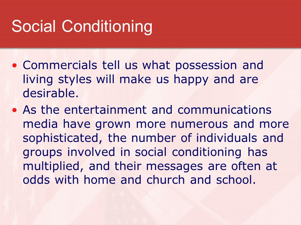 Social Conditioning Commercials tell us what possession and living styles will make us happy and are desirable.