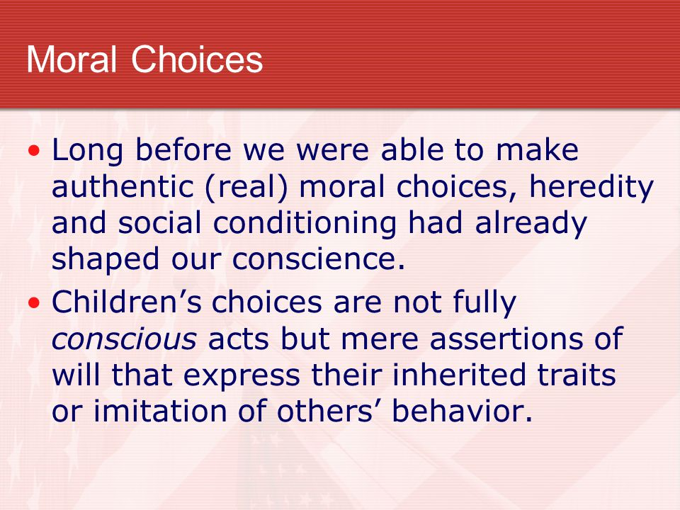 Moral Choices Long before we were able to make authentic (real) moral choices, heredity and social conditioning had already shaped our conscience.