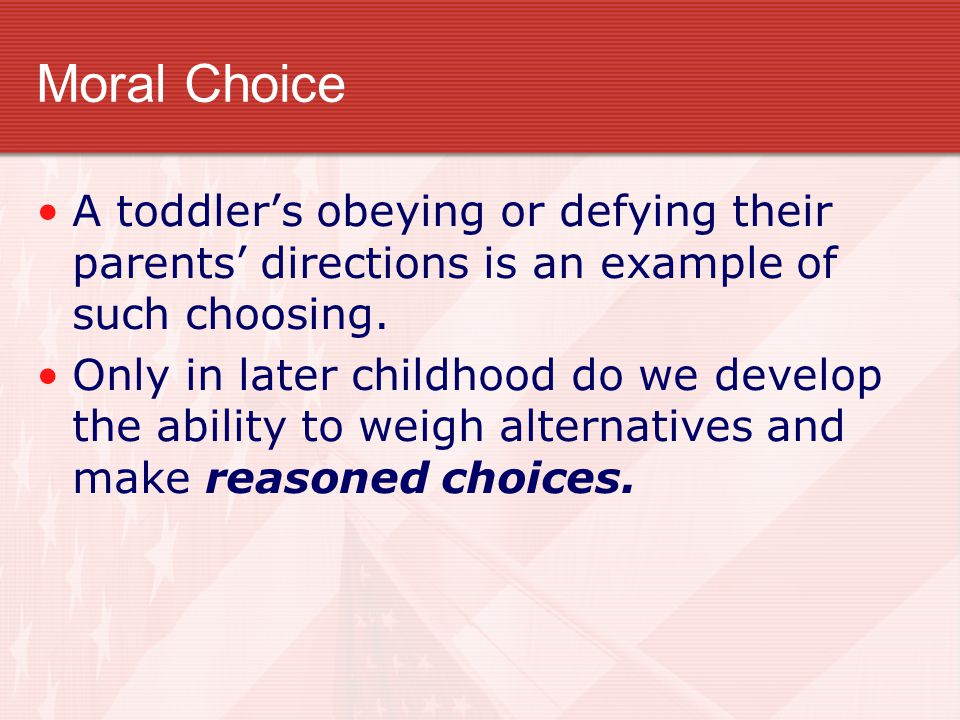 Moral Choice A toddler's obeying or defying their parents' directions is an example of such choosing.