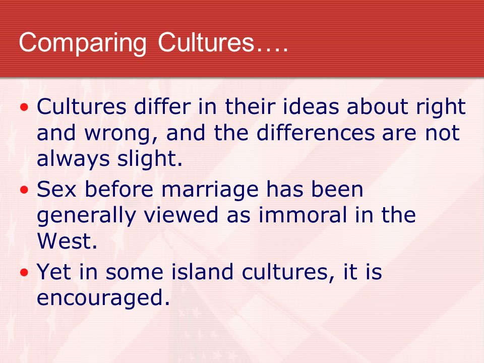 Comparing Cultures…. Cultures differ in their ideas about right and wrong, and the differences are not always slight.