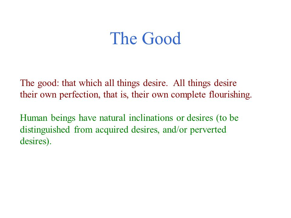 The Good The good: that which all things desire. All things desire their own perfection, that is, their own complete flourishing.