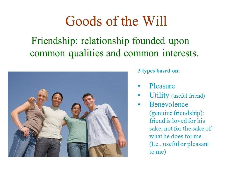 Goods of the Will Friendship: relationship founded upon common qualities and common interests. 3 types based on: