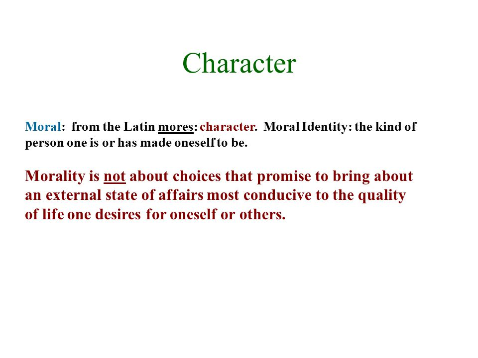 Character Moral: from the Latin mores: character. Moral Identity: the kind of person one is or has made oneself to be.
