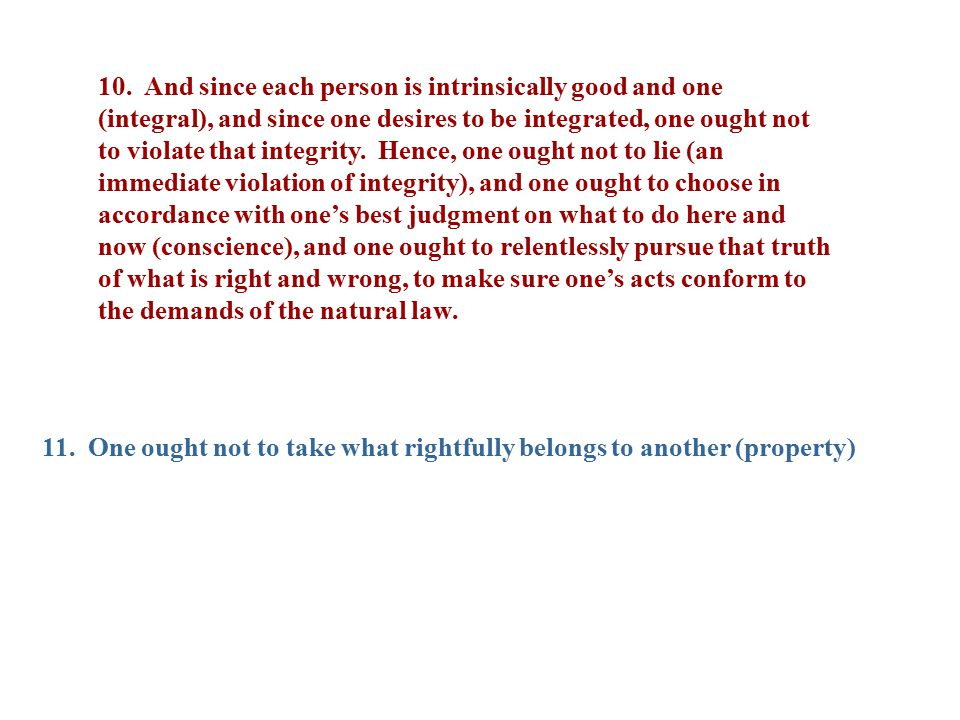 10. And since each person is intrinsically good and one (integral), and since one desires to be integrated, one ought not to violate that integrity. Hence, one ought not to lie (an immediate violation of integrity), and one ought to choose in accordance with one's best judgment on what to do here and now (conscience), and one ought to relentlessly pursue that truth of what is right and wrong, to make sure one's acts conform to the demands of the natural law.