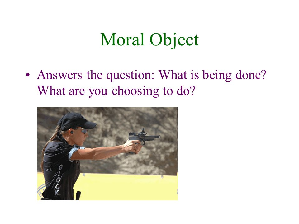 Moral Object Answers the question: What is being done What are you choosing to do