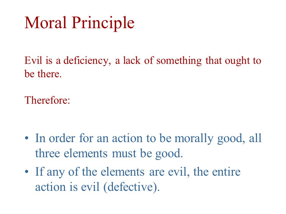 Moral Principle Evil is a deficiency, a lack of something that ought to be there. Therefore: