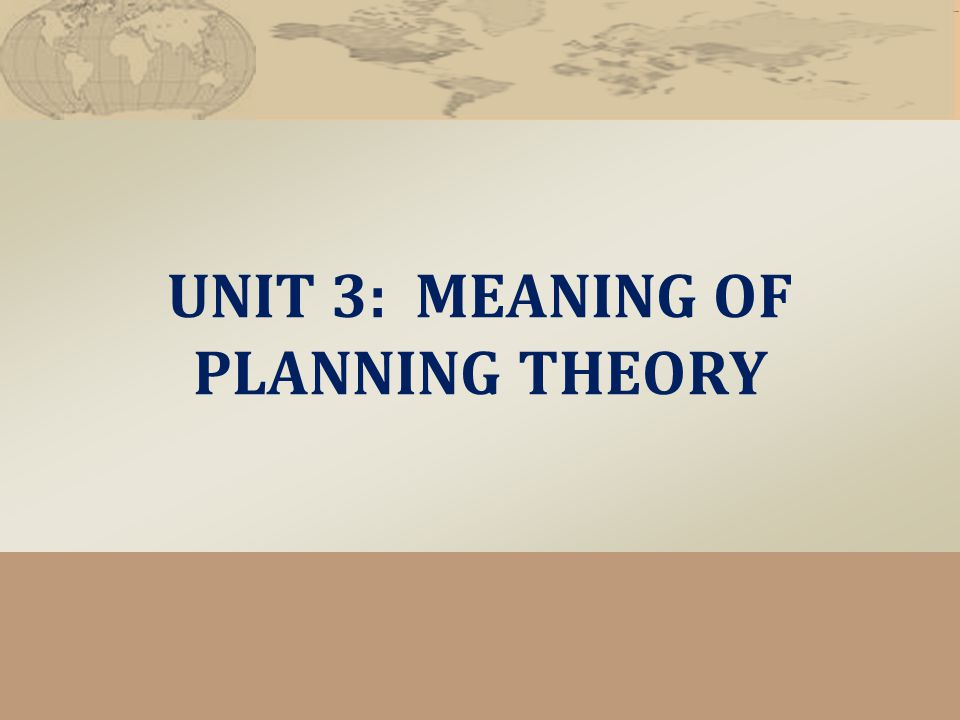 UNIT 3: MEANING OF PLANNING THEORY