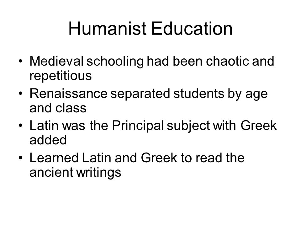 Humanist Education Medieval schooling had been chaotic and repetitious