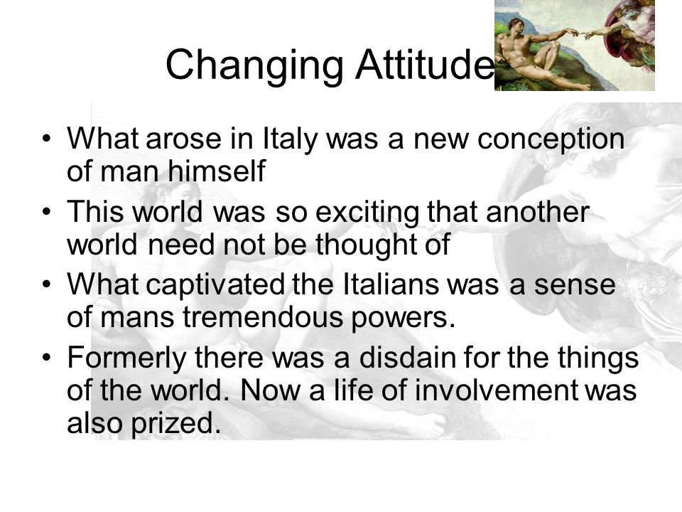 Changing Attitudes What arose in Italy was a new conception of man himself. This world was so exciting that another world need not be thought of.