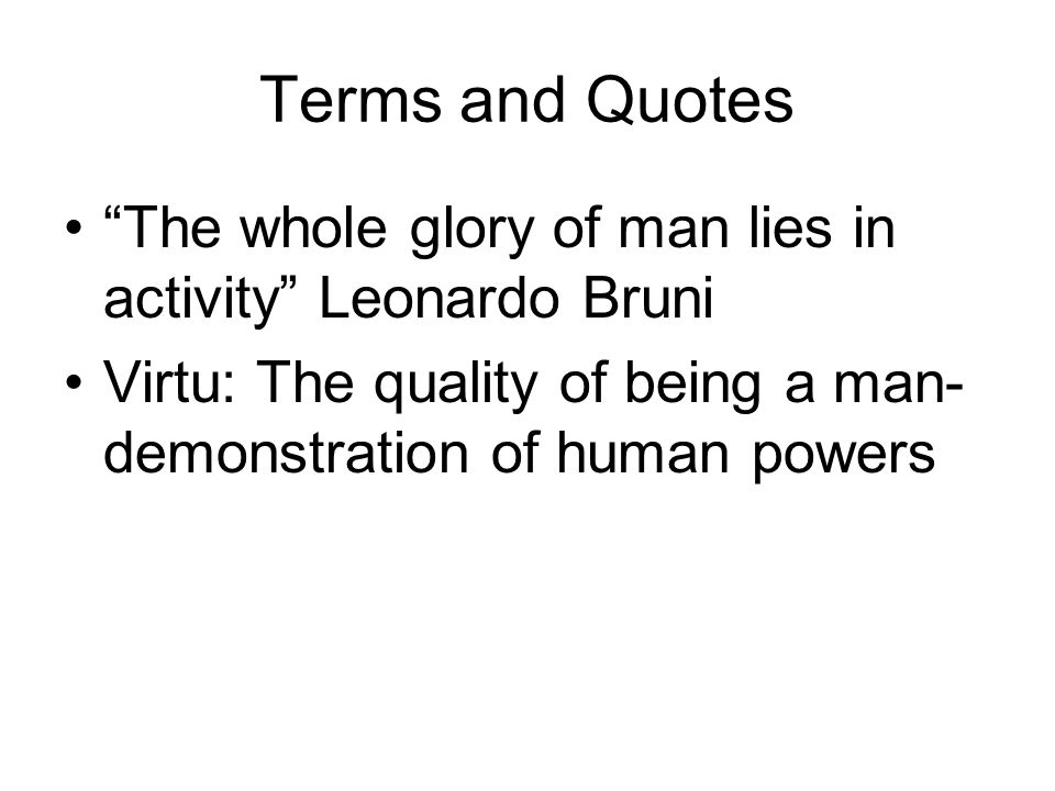 Terms and Quotes The whole glory of man lies in activity Leonardo Bruni.