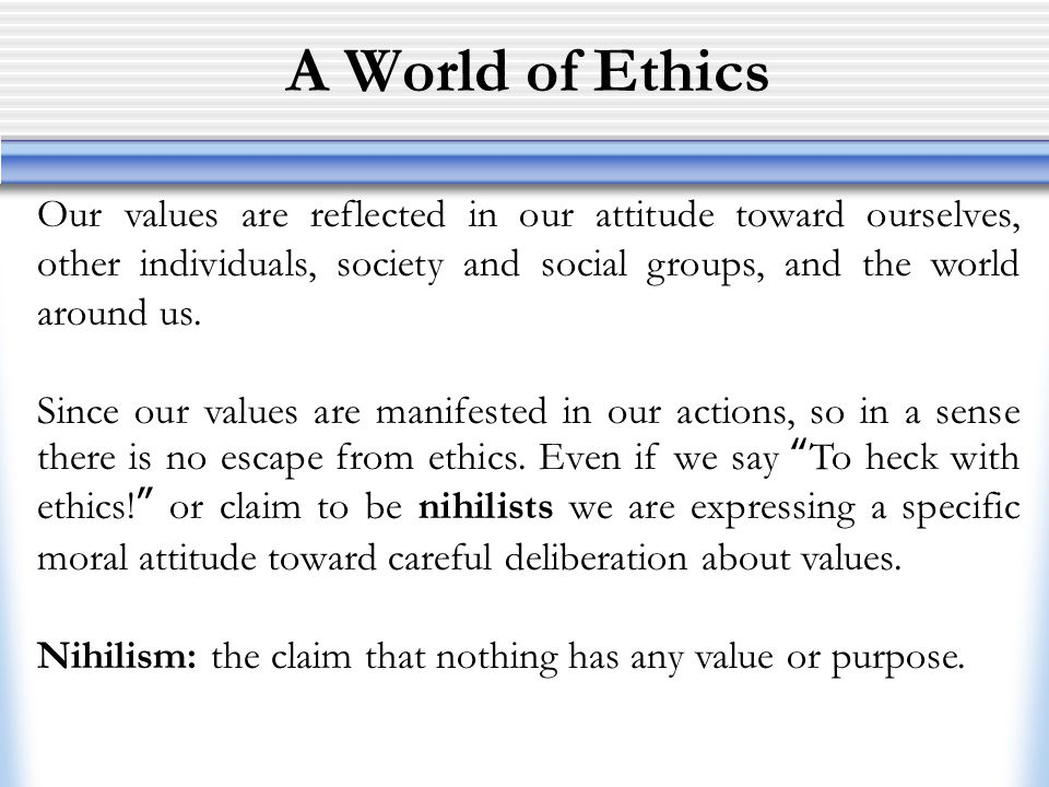 A World of Ethics Our values are reflected in our attitude toward ourselves, other individuals, society and social groups, and the world around us.