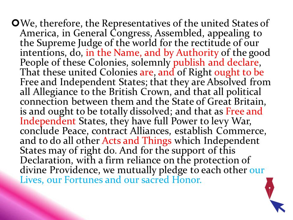 We, therefore, the Representatives of the united States of America, in General Congress, Assembled, appealing to the Supreme Judge of the world for the rectitude of our intentions, do, in the Name, and by Authority of the good People of these Colonies, solemnly publish and declare, That these united Colonies are, and of Right ought to be Free and Independent States; that they are Absolved from all Allegiance to the British Crown, and that all political connection between them and the State of Great Britain, is and ought to be totally dissolved; and that as Free and Independent States, they have full Power to levy War, conclude Peace, contract Alliances, establish Commerce, and to do all other Acts and Things which Independent States may of right do.