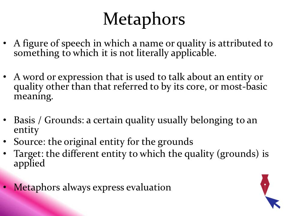 Metaphors A figure of speech in which a name or quality is attributed to something to which it is not literally applicable.