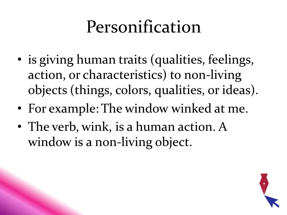 Personification is giving human traits (qualities, feelings, action, or characteristics) to non-living objects (things, colors, qualities, or ideas).