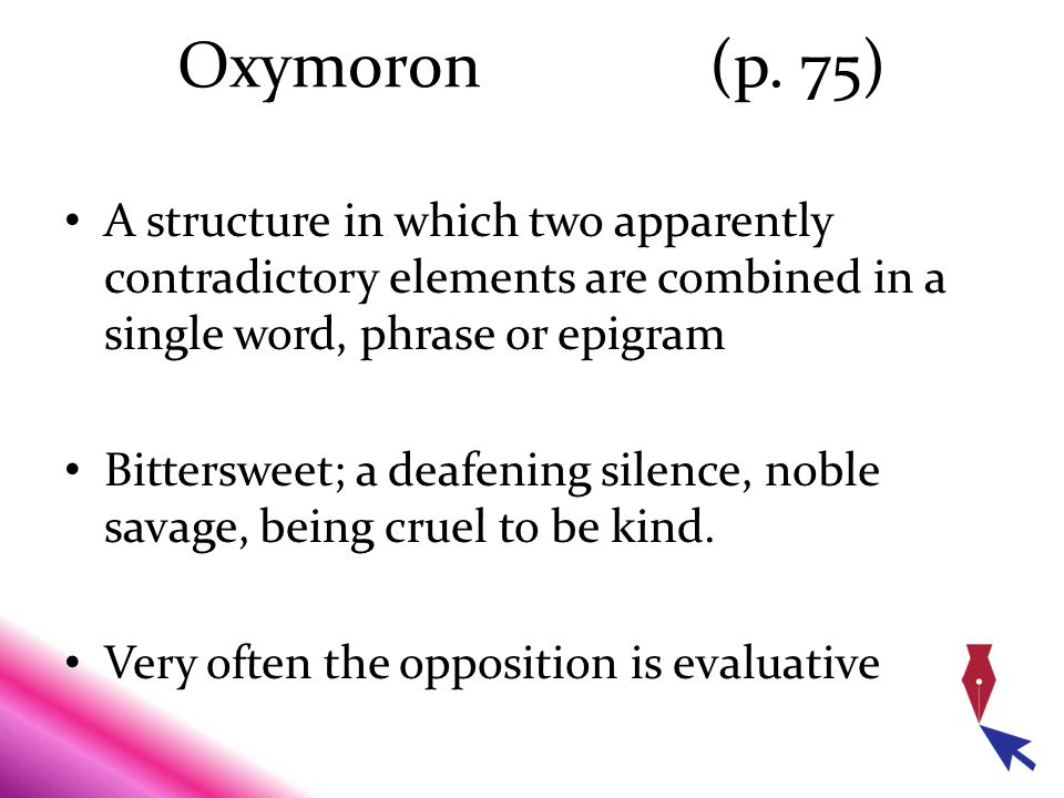 Oxymoron (p. 75) A structure in which two apparently contradictory elements are combined in a single word, phrase or epigram.