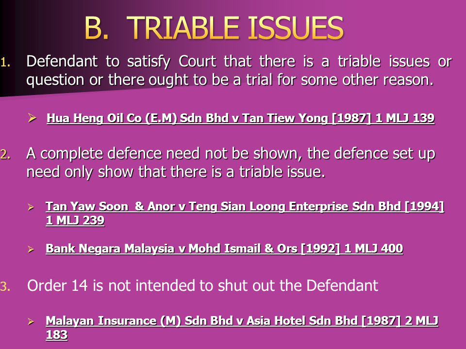 B. TRIABLE ISSUES Defendant to satisfy Court that there is a triable issues or question or there ought to be a trial for some other reason.